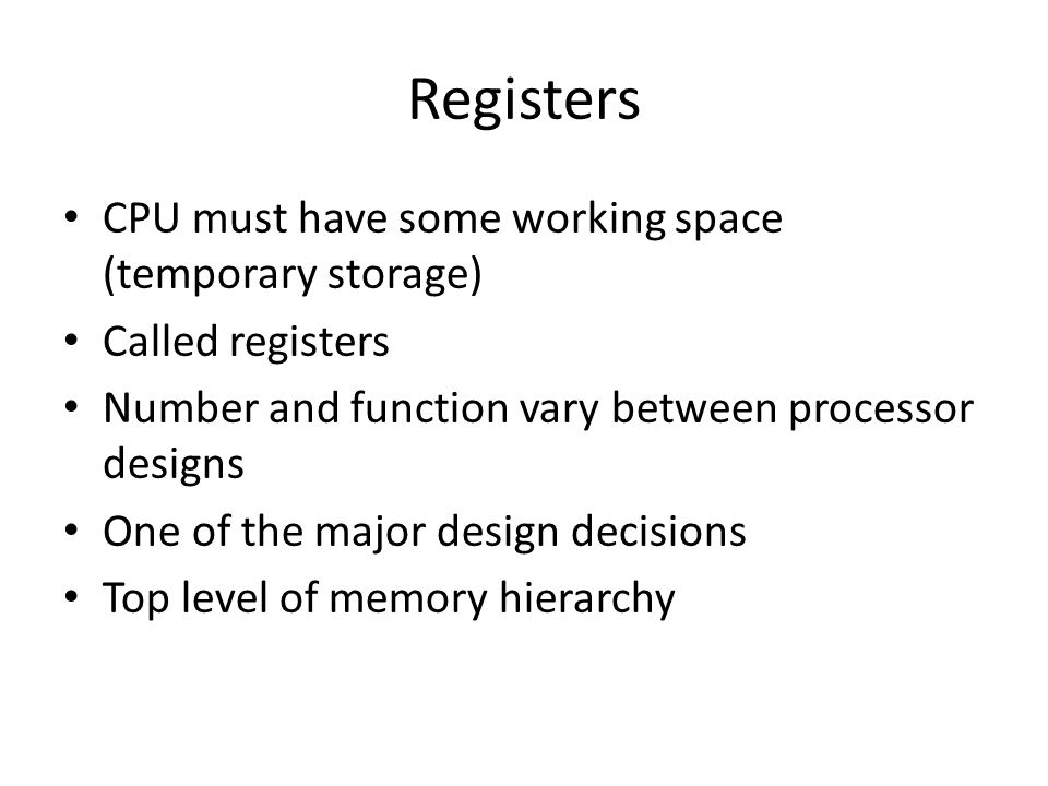 Registers CPU must have some working space (temporary storage)