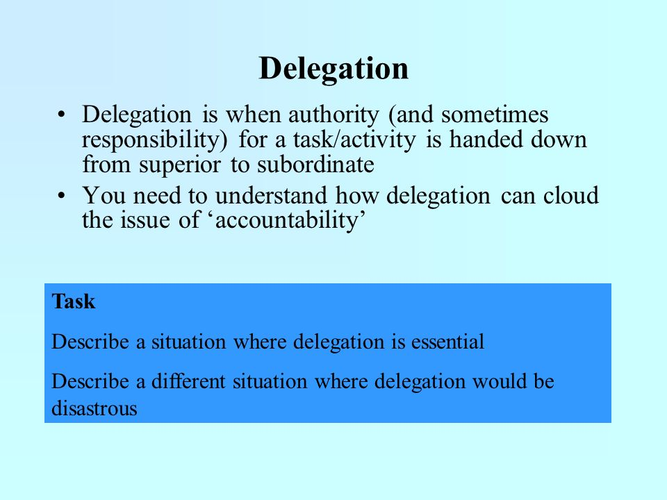 Delegation Delegation is when authority (and sometimes responsibility) for a task/activity is handed down from superior to subordinate.