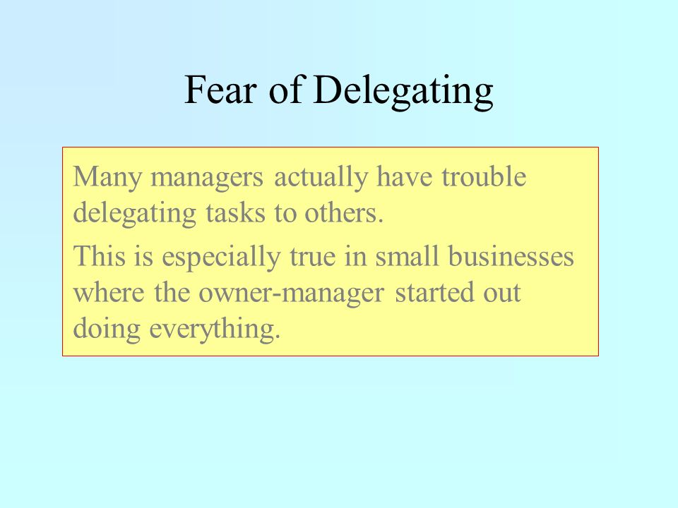 Fear of Delegating Many managers actually have trouble delegating tasks to others.