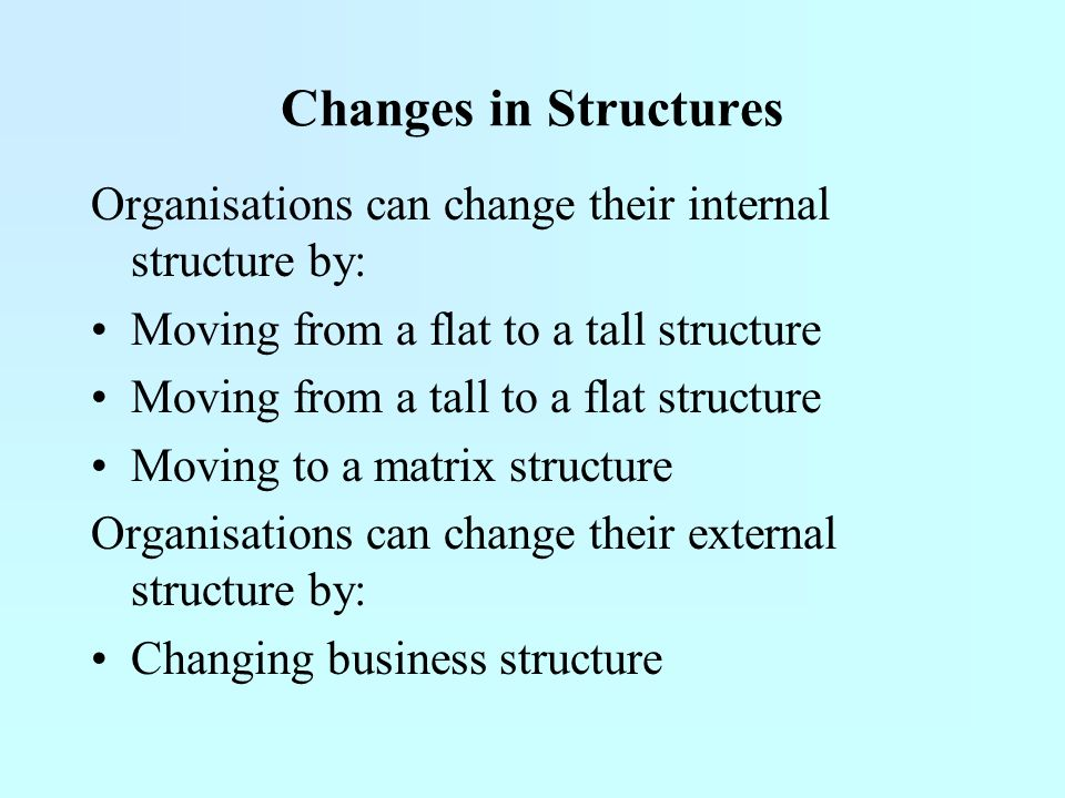 Changes in Structures Organisations can change their internal structure by: Moving from a flat to a tall structure.