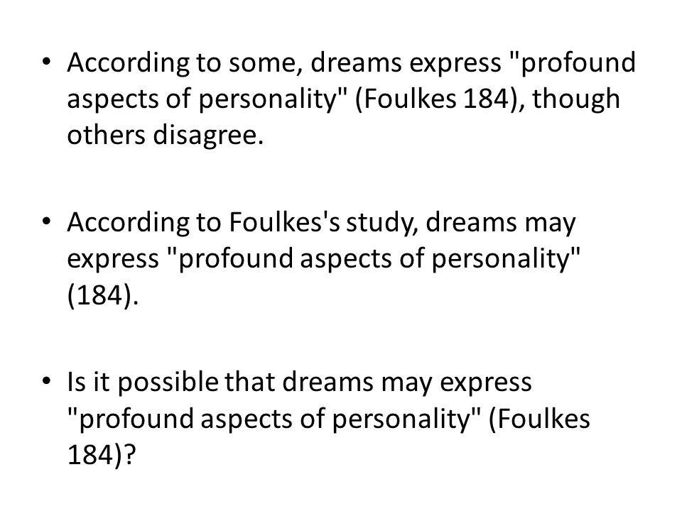 According to some, dreams express profound aspects of personality (Foulkes 184), though others disagree.