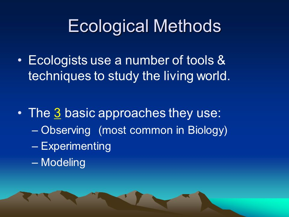 Ecological Methods Ecologists use a number of tools & techniques to study the living world. The 3 basic approaches they use:
