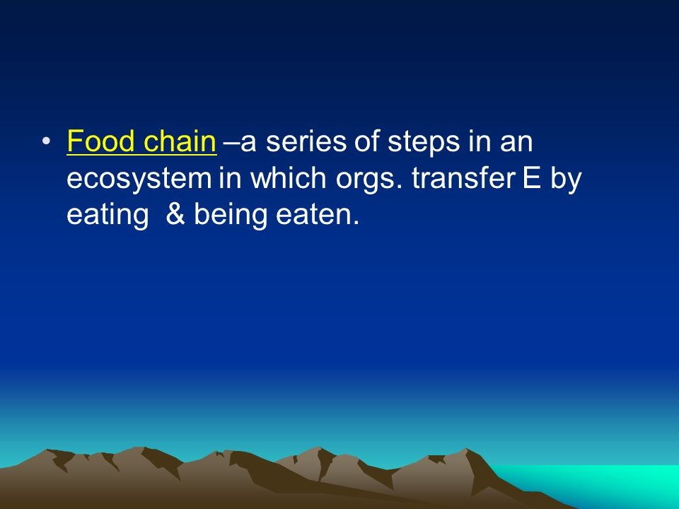 Food chain –a series of steps in an ecosystem in which orgs