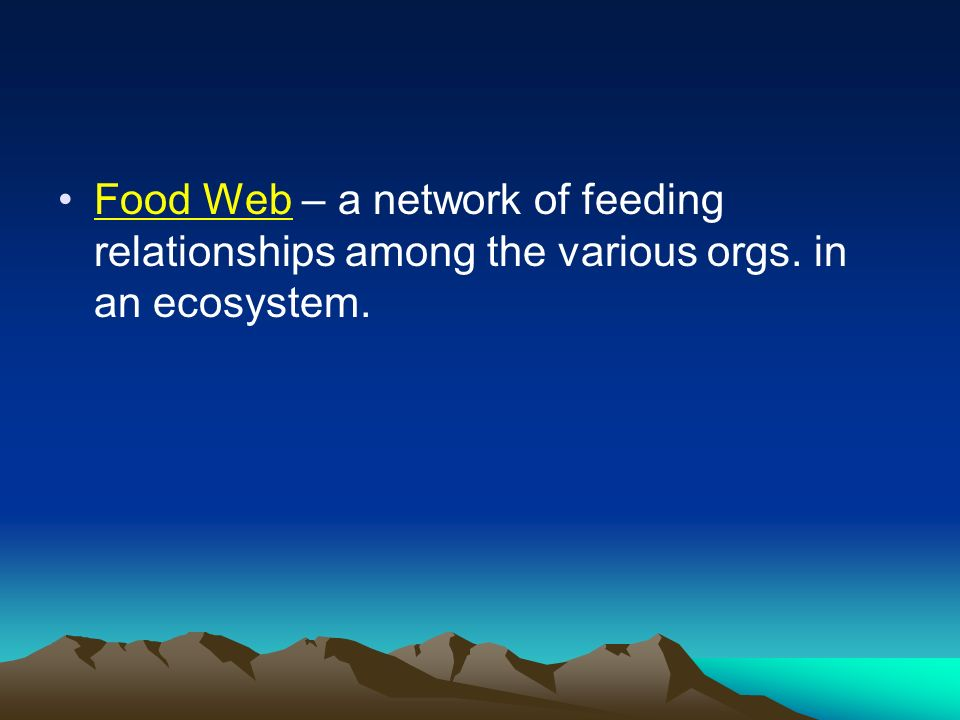 Food Web – a network of feeding relationships among the various orgs