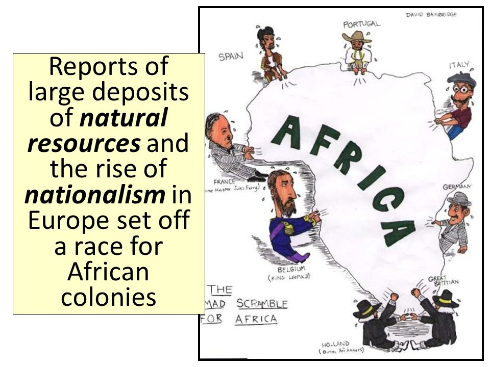 Reports of large deposits of natural resources and the rise of nationalism in Europe set off a race for African colonies