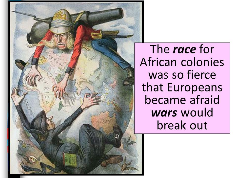 The race for African colonies was so fierce that Europeans became afraid wars would break out