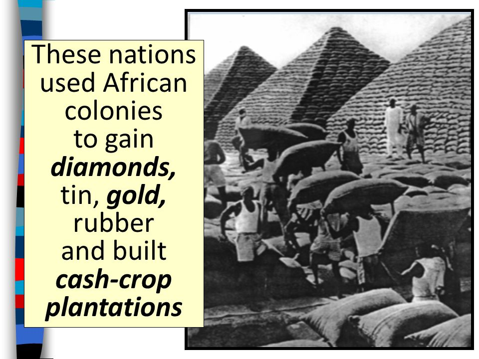 These nations used African colonies to gain diamonds, tin, gold, rubber and built cash-crop plantations