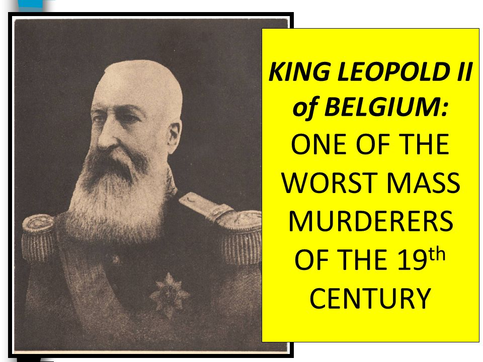 KING LEOPOLD II of BELGIUM: ONE OF THE WORST MASS MURDERERS OF THE 19th CENTURY