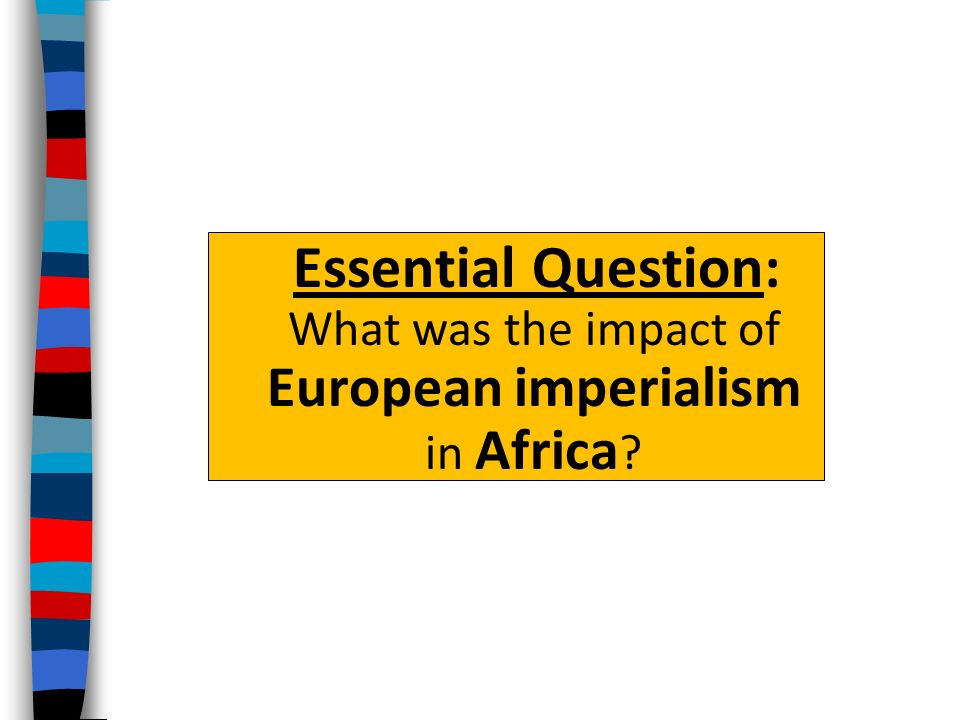 Essential Question: What was the impact of European imperialism in Africa