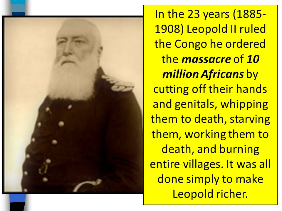 In the 23 years ( ) Leopold II ruled the Congo he ordered the massacre of 10 million Africans by cutting off their hands and genitals, whipping them to death, starving them, working them to death, and burning entire villages.