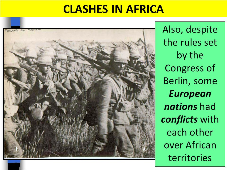 CLASHES IN AFRICA Also, despite the rules set by the Congress of Berlin, some European nations had conflicts with each other over African territories.