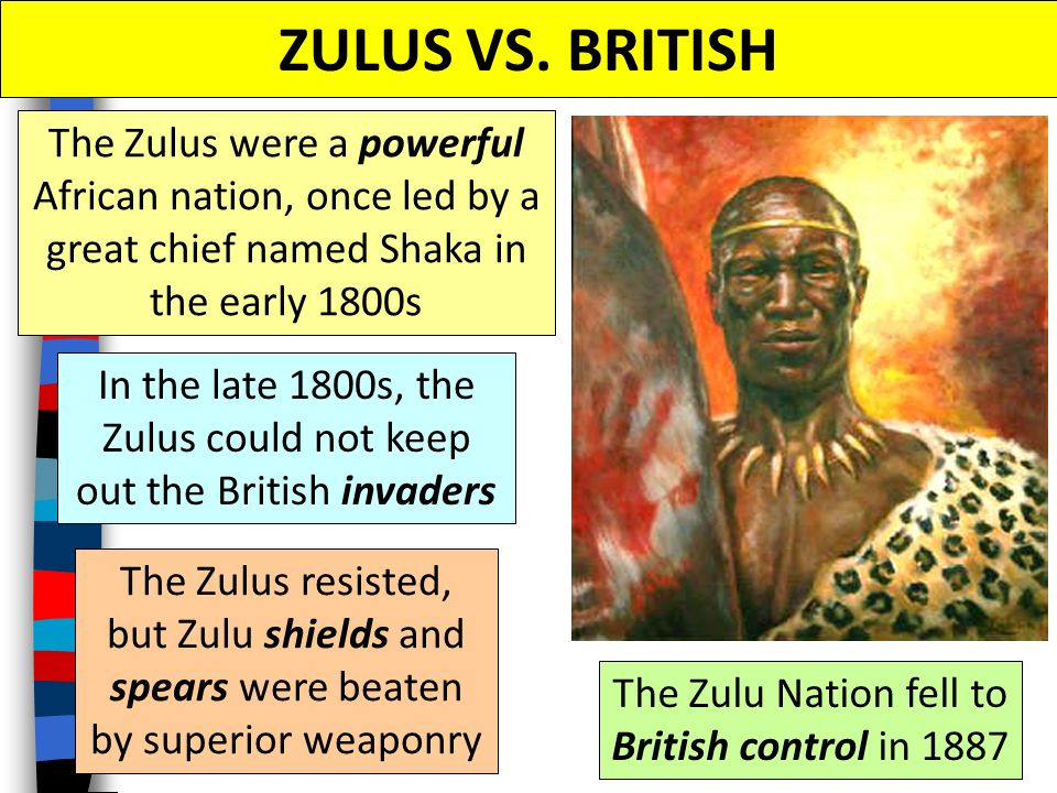 ZULUS VS. BRITISH The Zulus were a powerful African nation, once led by a great chief named Shaka in the early 1800s.