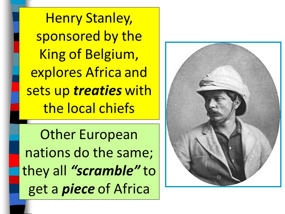 Henry Stanley, sponsored by the King of Belgium, explores Africa and sets up treaties with the local chiefs