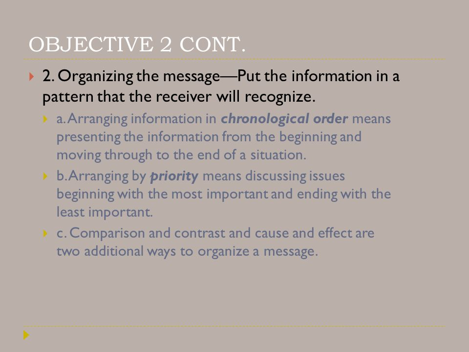 OBJECTIVE 2 CONT. 2. Organizing the message—Put the information in a pattern that the receiver will recognize.