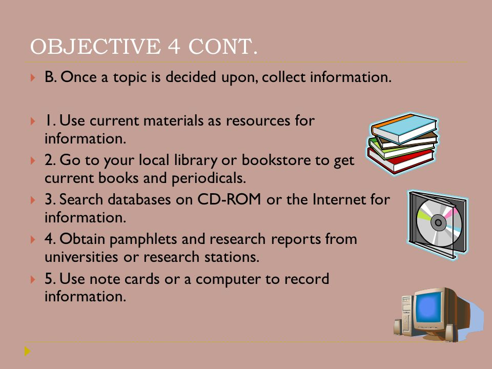 OBJECTIVE 4 CONT. B. Once a topic is decided upon, collect information. 1. Use current materials as resources for information.