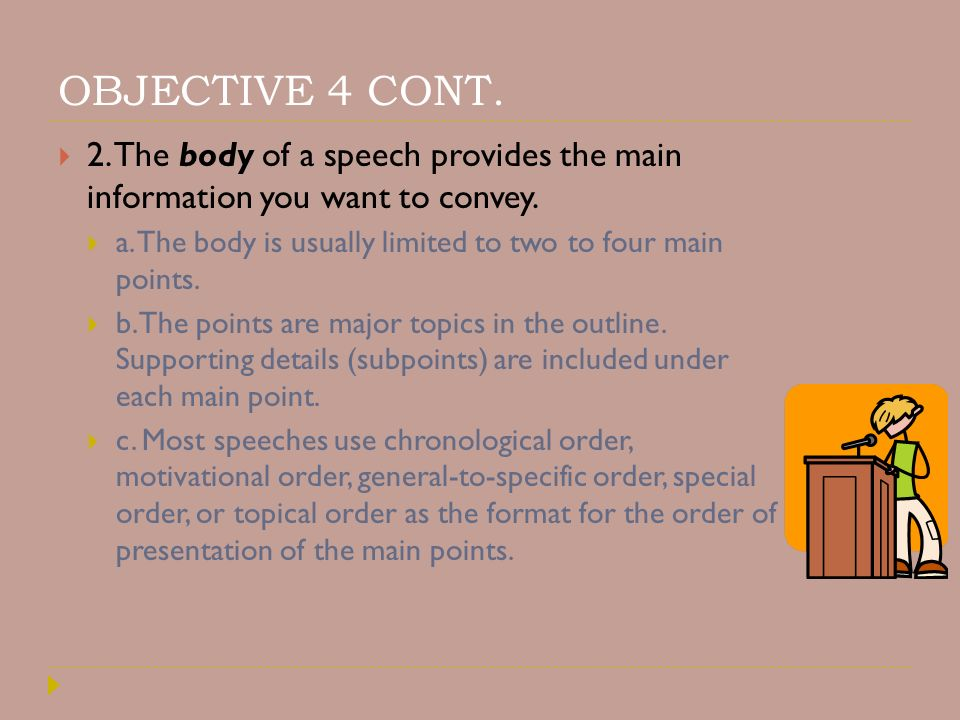 OBJECTIVE 4 CONT. 2. The body of a speech provides the main information you want to convey.