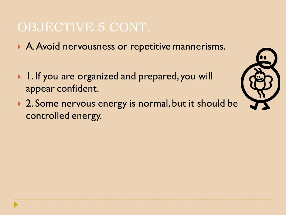 OBJECTIVE 5 CONT. A. Avoid nervousness or repetitive mannerisms.