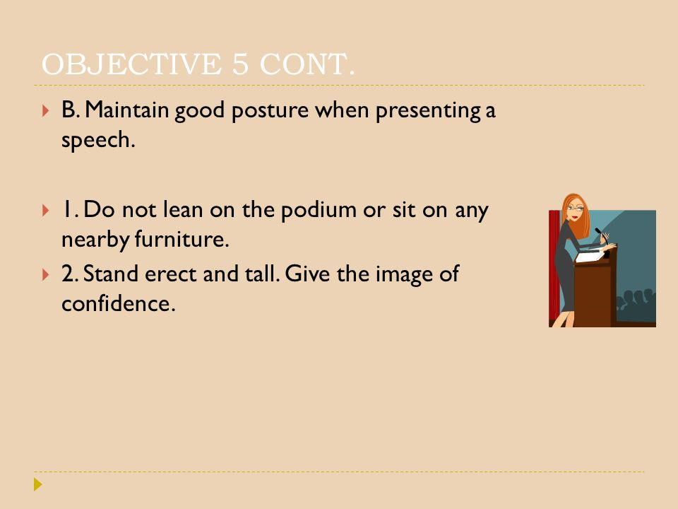 OBJECTIVE 5 CONT. B. Maintain good posture when presenting a speech.