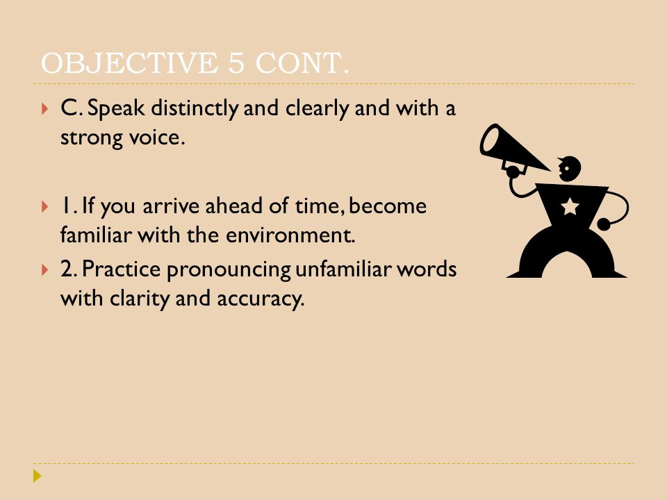OBJECTIVE 5 CONT. C. Speak distinctly and clearly and with a strong voice. 1. If you arrive ahead of time, become familiar with the environment.
