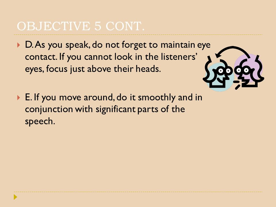 OBJECTIVE 5 CONT. D. As you speak, do not forget to maintain eye contact. If you cannot look in the listeners' eyes, focus just above their heads.