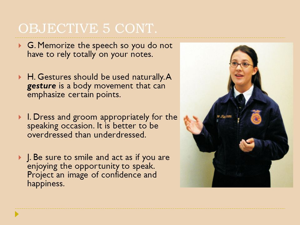 OBJECTIVE 5 CONT. G. Memorize the speech so you do not have to rely totally on your notes.