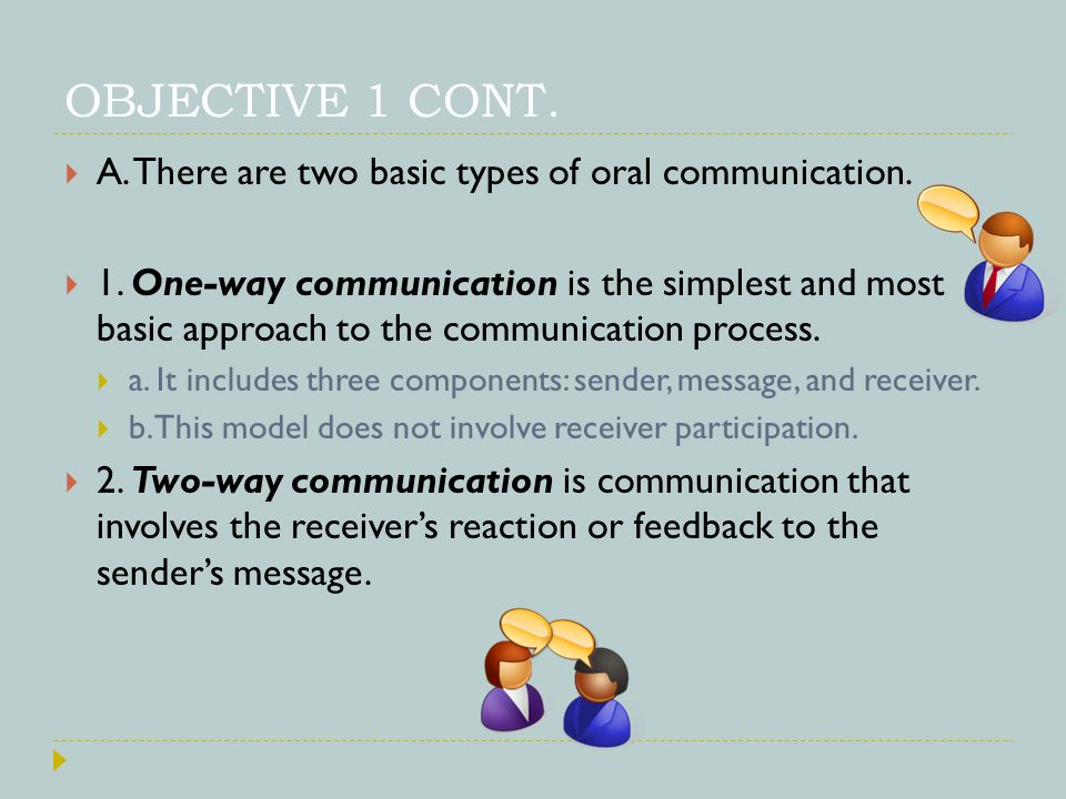 OBJECTIVE 1 CONT. A. There are two basic types of oral communication.