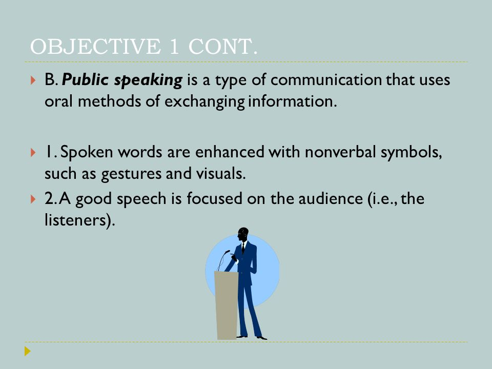OBJECTIVE 1 CONT. B. Public speaking is a type of communication that uses oral methods of exchanging information.