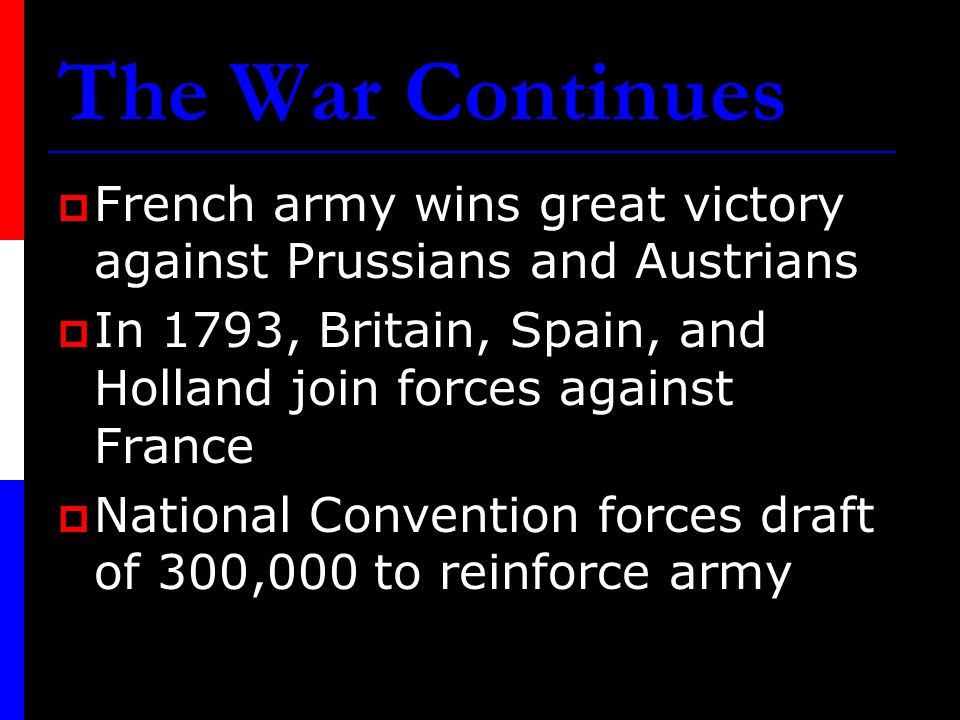 The War Continues French army wins great victory against Prussians and Austrians. In 1793, Britain, Spain, and Holland join forces against France.