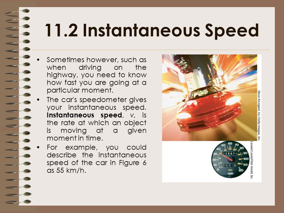 11.2 Instantaneous Speed Sometimes however, such as when driving on the highway, you need to know how fast you are going at a particular moment.