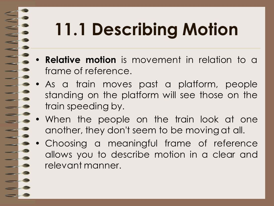 11.1 Describing Motion Relative motion is movement in relation to a frame of reference.