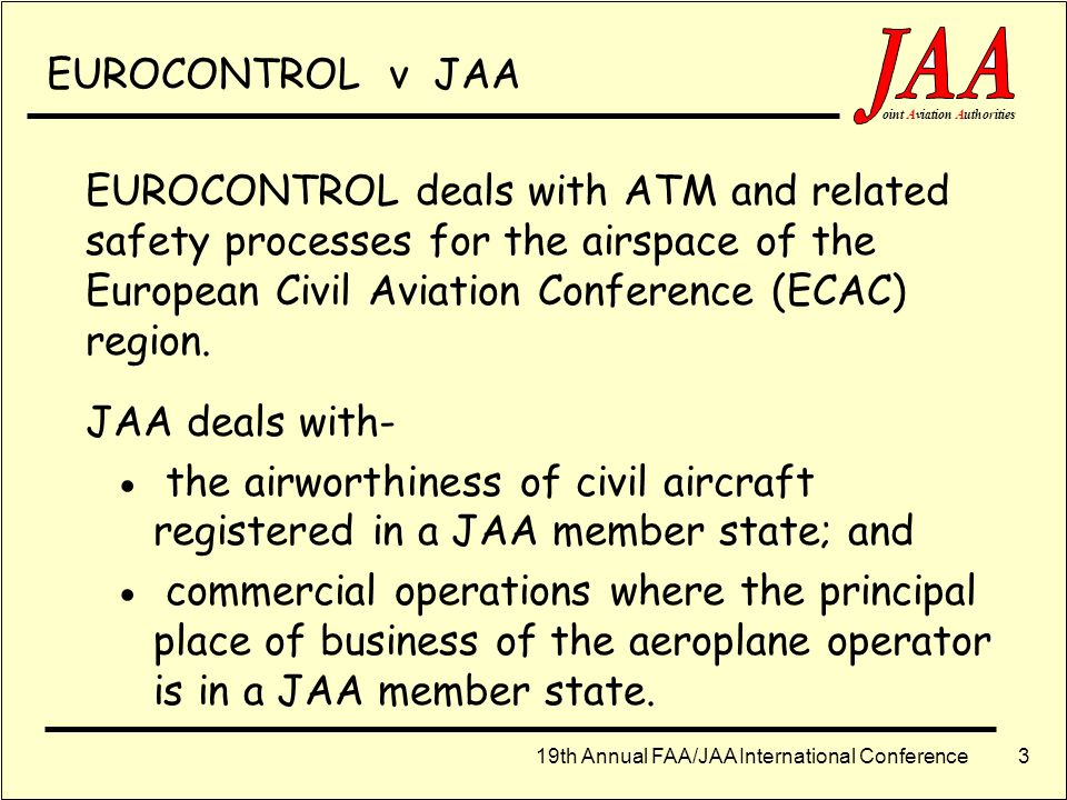 EUROCONTROL v JAA EUROCONTROL deals with ATM and related safety processes for the airspace of the European Civil Aviation Conference (ECAC) region.