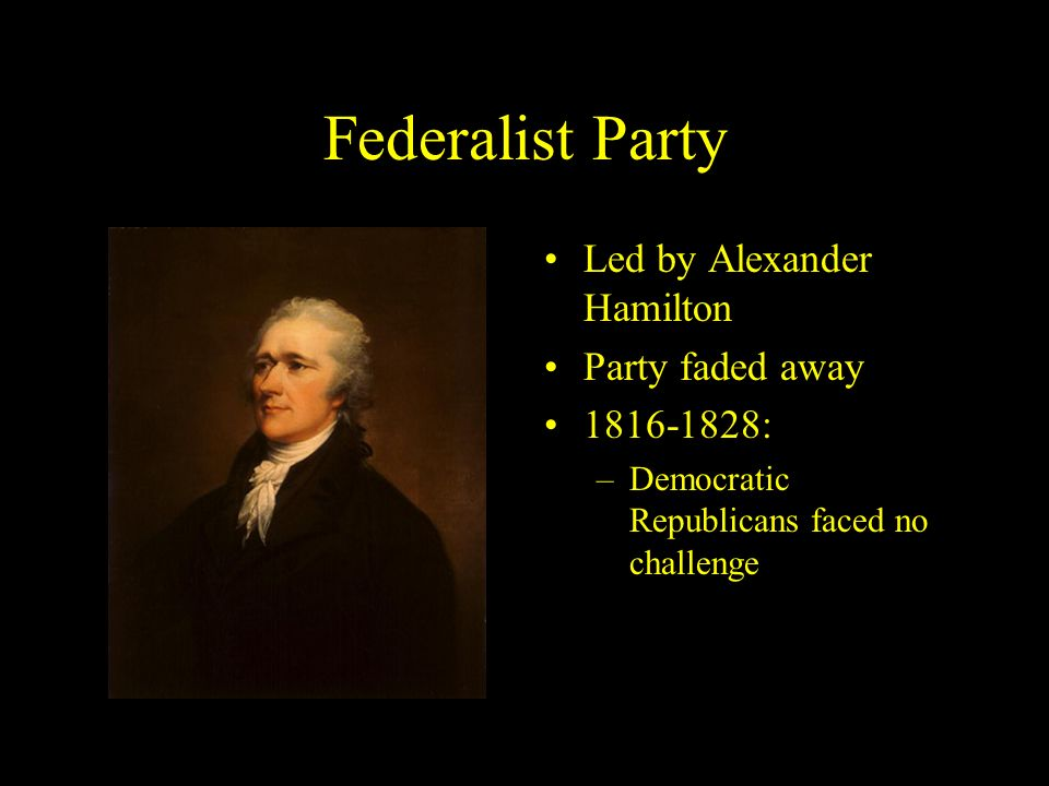 Federalist Party Led by Alexander Hamilton Party faded away :