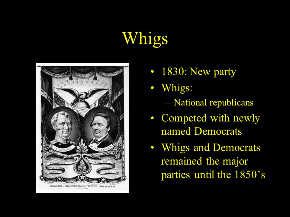 Whigs 1830: New party Whigs: Competed with newly named Democrats