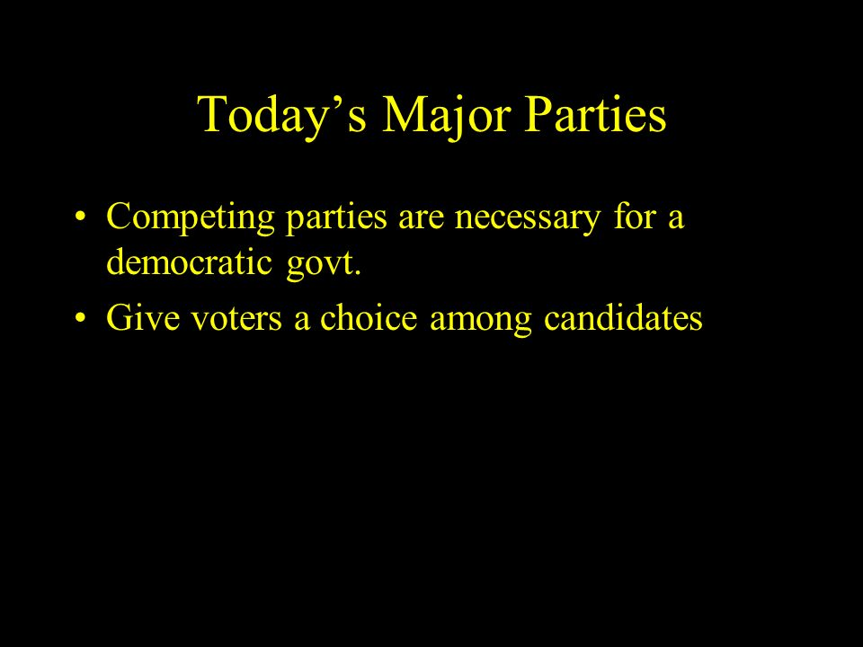 Today's Major Parties Competing parties are necessary for a democratic govt.