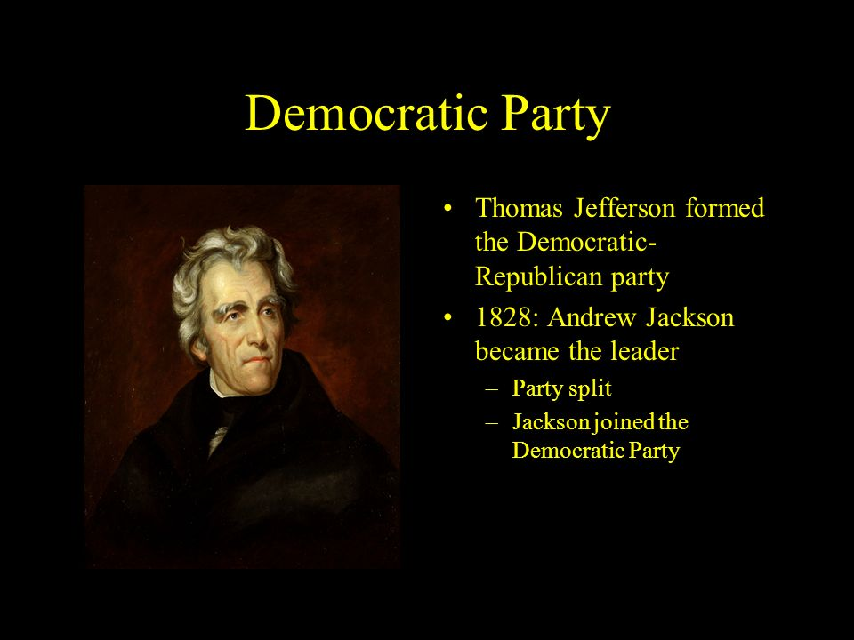 Democratic Party Thomas Jefferson formed the Democratic-Republican party. 1828: Andrew Jackson became the leader.