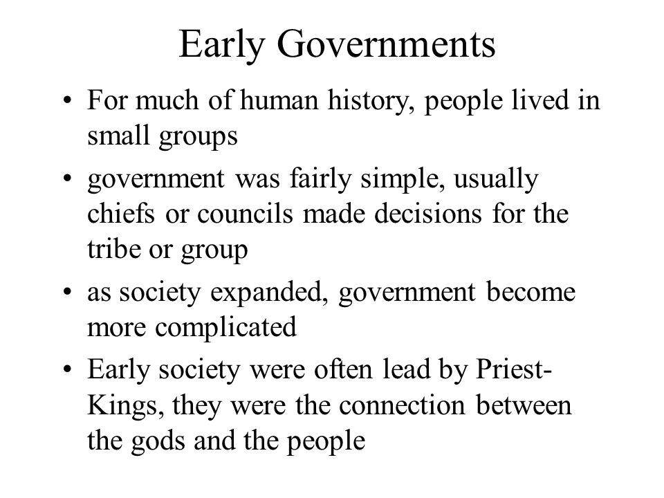 Early Governments For much of human history, people lived in small groups.