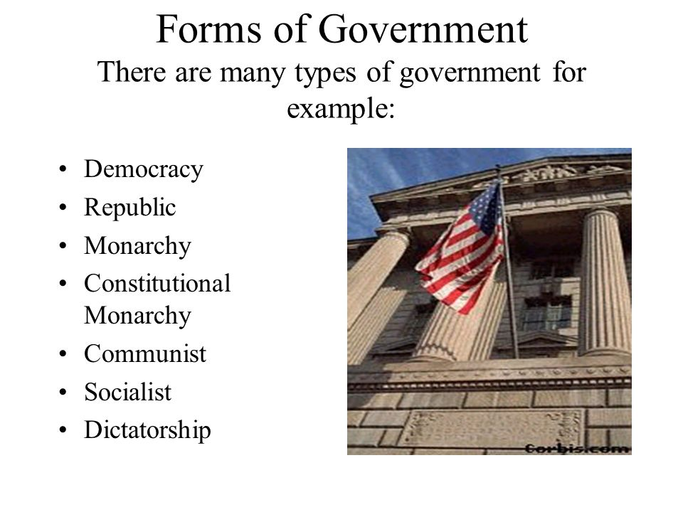 Forms of Government There are many types of government for example: