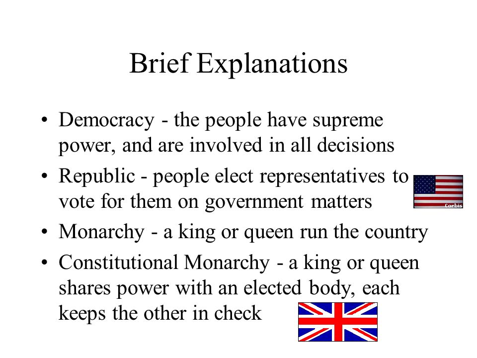 Brief Explanations Democracy - the people have supreme power, and are involved in all decisions.