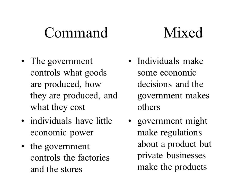 Command Mixed The government controls what goods are produced, how they are produced, and what they cost.