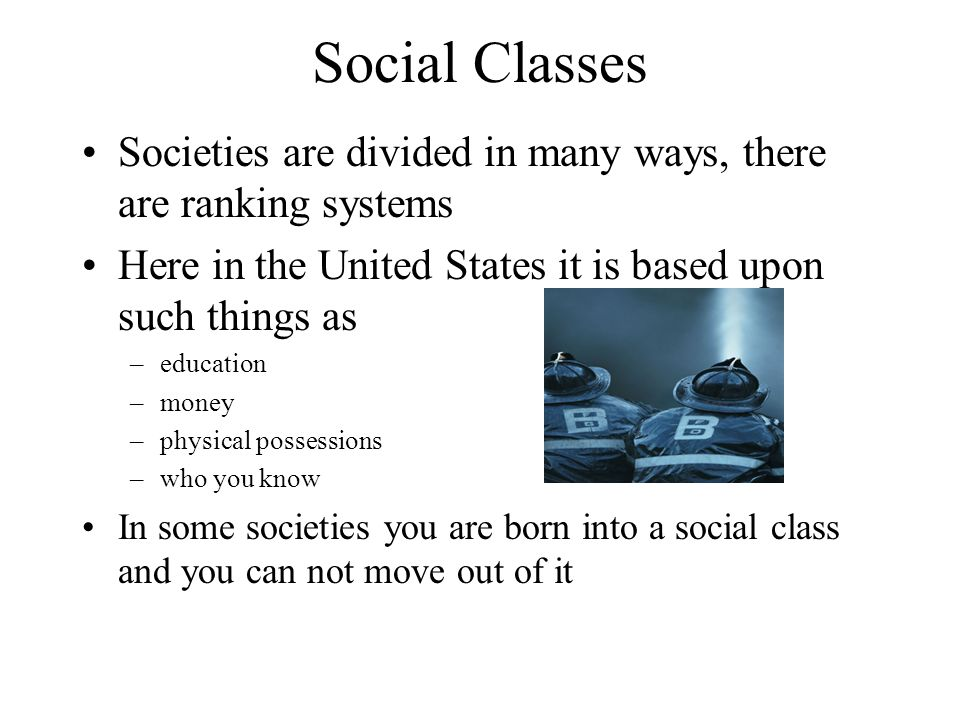 Social Classes Societies are divided in many ways, there are ranking systems. Here in the United States it is based upon such things as.
