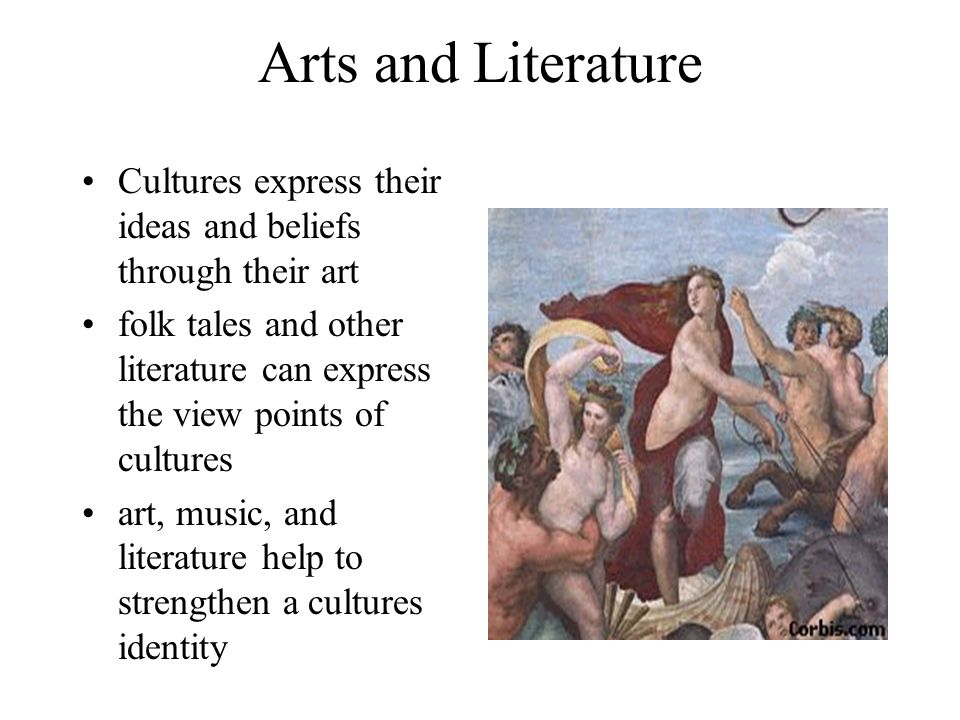 Arts and Literature Cultures express their ideas and beliefs through their art.