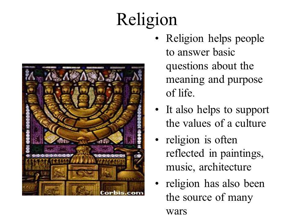 Religion Religion helps people to answer basic questions about the meaning and purpose of life. It also helps to support the values of a culture.
