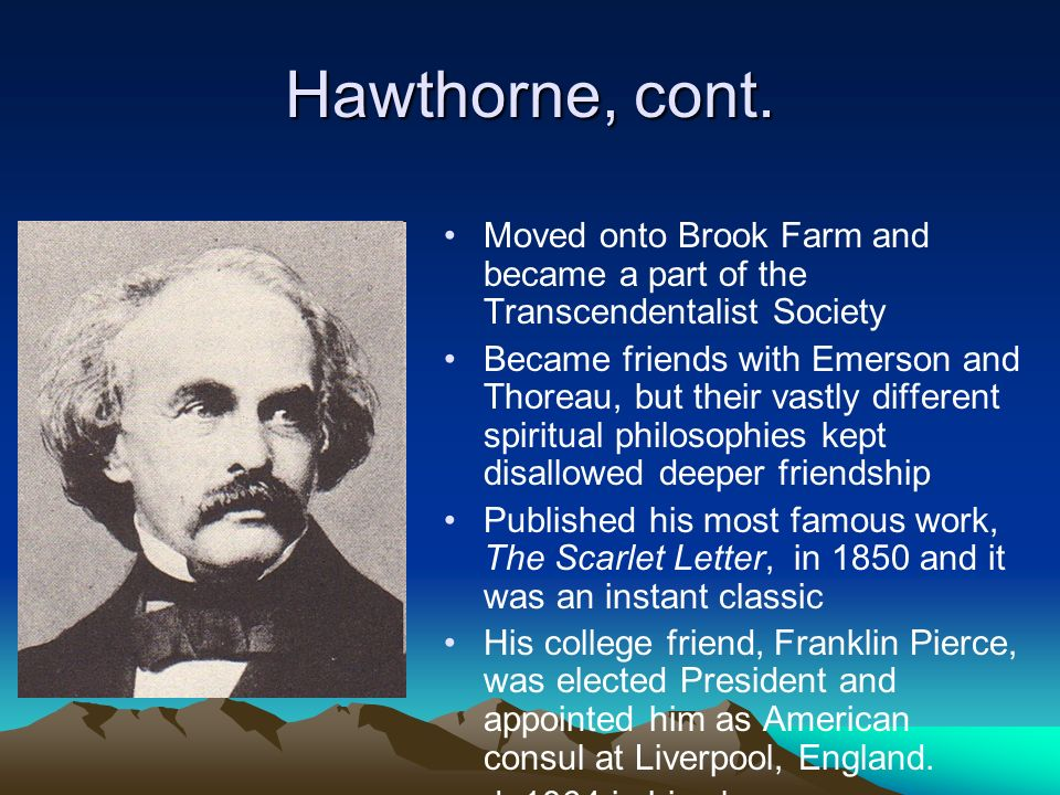 Hawthorne, cont. Moved onto Brook Farm and became a part of the Transcendentalist Society.