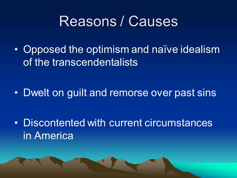 Reasons / Causes Opposed the optimism and naïve idealism of the transcendentalists. Dwelt on guilt and remorse over past sins.