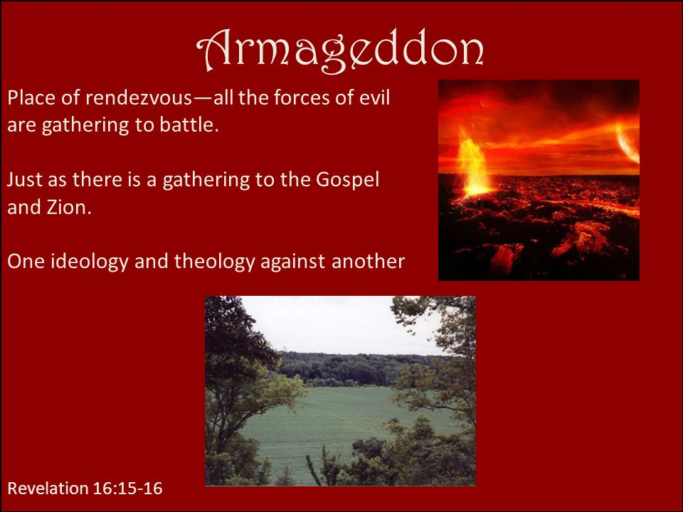 Armageddon Place of rendezvous—all the forces of evil are gathering to battle. Just as there is a gathering to the Gospel and Zion.