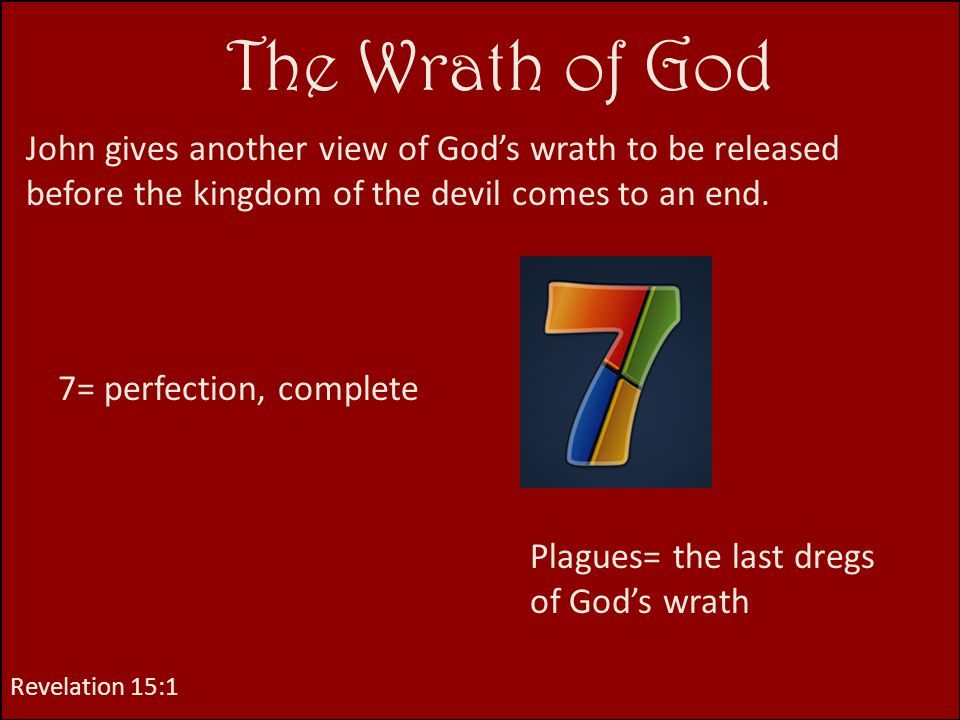 The Wrath of God John gives another view of God's wrath to be released before the kingdom of the devil comes to an end.
