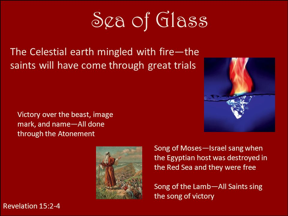 Sea of Glass The Celestial earth mingled with fire—the saints will have come through great trials.