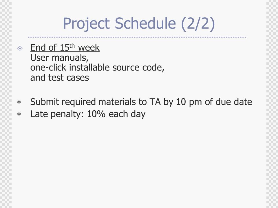 Project Schedule (2/2) End of 15th week User manuals, one-click installable source code, and test cases.