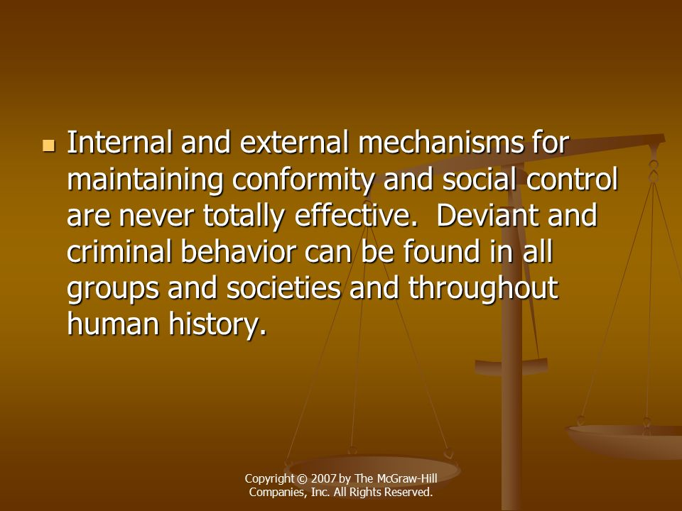 Internal and external mechanisms for maintaining conformity and social control are never totally effective. Deviant and criminal behavior can be found in all groups and societies and throughout human history.