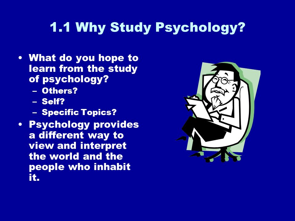 1.1 Why Study Psychology What do you hope to learn from the study of psychology Others Self Specific Topics
